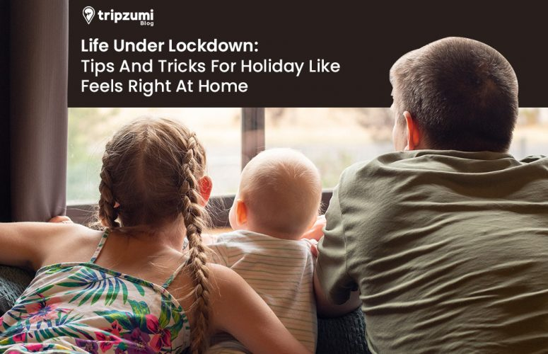 Life Under Lockdown - Tips And Tricks For Holiday Like Feels